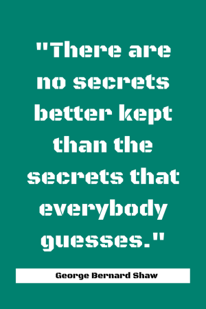 There are no secrets better kept than the secrets that everybody guesses. - George Bernard Shaw