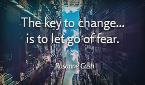 The key to change...is to let go of fear. -Rosanne Cash