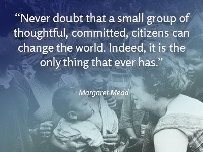 """Quote: """"Never doubt that a small group of thoughtful, committed, citizens can change the world. Indeed, it is the only thing that ever has.""""  ― Margaret Mead"""