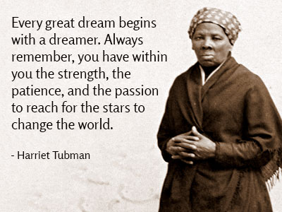Harriet Tubman quote: Every great dream begins with a dreamer. Always remember, you have within you the strength, the patience, and the passion to reach for the stars to change the world.